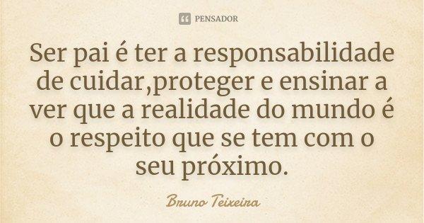 Ser pai é ter a responsabilidade de cuidar,proteger e ensinar a ver que a realidade do mundo é o respeito que se tem com o seu próximo.... Frase de Bruno Teixeira.
