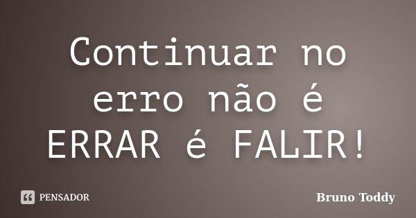 Continuar no erro não é ERRAR é FALIR!... Frase de Bruno Toddy.