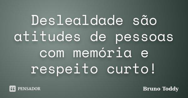 Deslealdade são atitudes de pessoas com memória e respeito curto!... Frase de Bruno Toddy.