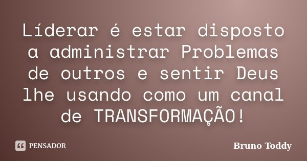 Líderar é estar disposto a administrar Problemas de outros e sentir Deus lhe usando como um canal de TRANSFORMAÇÃO!... Frase de Bruno Toddy.