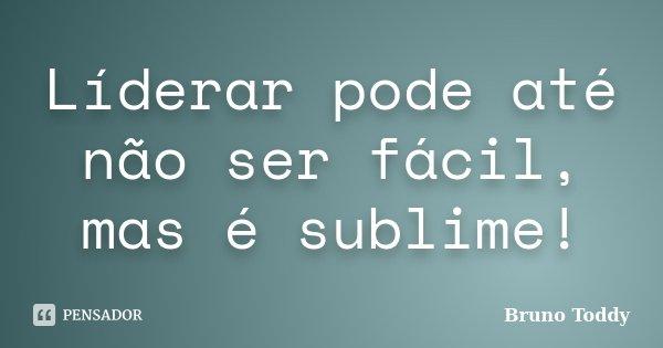 Líderar pode até não ser fácil, mas é sublime!... Frase de Bruno Toddy.