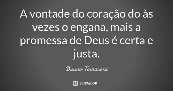 A vontade do coração do às vezes o engana, mais a promessa de Deus é certa e justa.... Frase de Bruno Tomasoni.