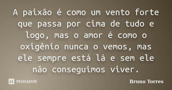 A paixão é como um vento forte que passa por cima de tudo e logo, mas o amor é como o oxigênio nunca o vemos, mas ele sempre está lá e sem ele não conseguimos v... Frase de Bruno Torres.