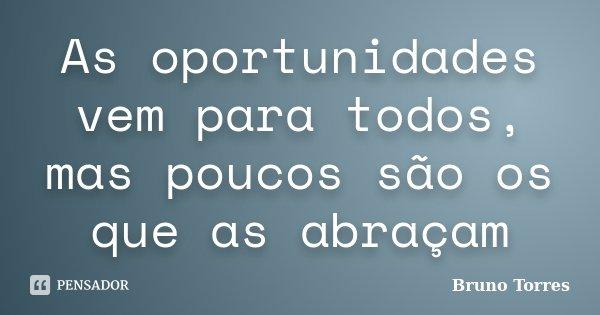 As oportunidades vem para todos, mas poucos são os que as abraçam... Frase de Bruno Torres.