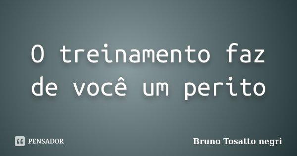 O treinamento faz de você um perito... Frase de Bruno Tosatto Negri.