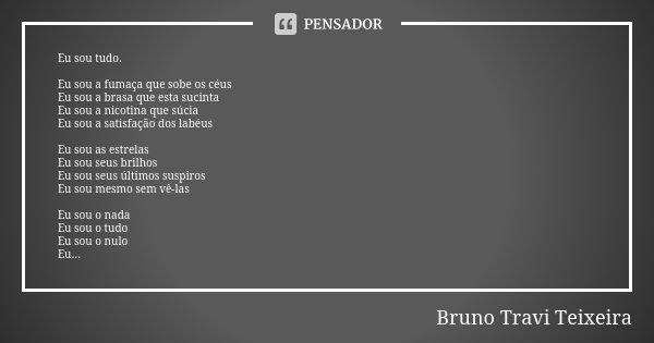 Eu sou tudo. Eu sou a fumaça que sobe os céus Eu sou a brasa que esta sucinta Eu sou a nicotina que súcia Eu sou a satisfação dos labéus Eu sou as estrelas Eu s... Frase de Bruno Travi Teixeira.