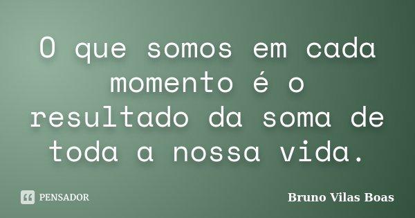 O que somos em cada momento é o resultado da soma de toda a nossa vida.... Frase de Bruno Vilas Boas.