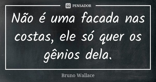 Não é uma facada nas costas, ele só quer os gênios dela.... Frase de Bruno Wallace.