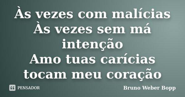Às vezes com malícias Às vezes sem má intenção Amo tuas carícias tocam meu coração... Frase de Bruno Weber Bopp.