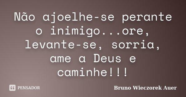 Não ajoelhe-se perante o inimigo...ore, levante-se, sorria, ame a Deus e caminhe!!!... Frase de Bruno Wieczorek Auer.