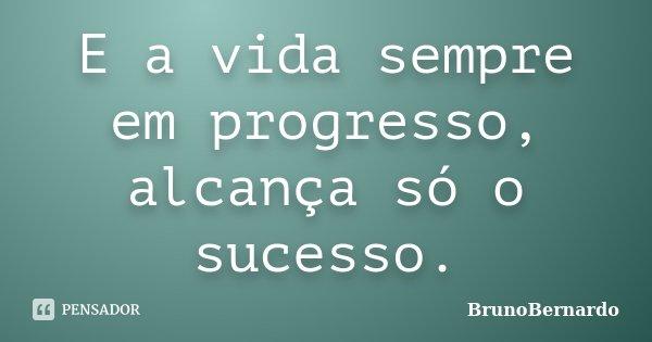 E a vida sempre em progresso, alcança só o sucesso.... Frase de BrunoBernardo.
