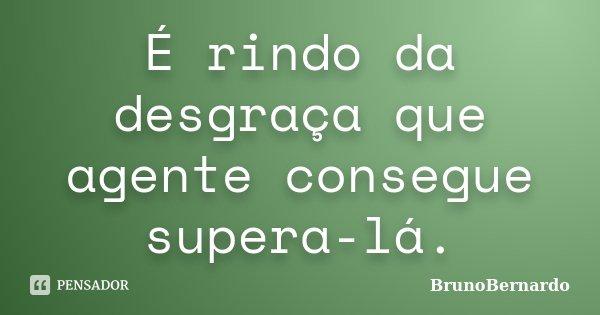 É rindo da desgraça que agente consegue supera-lá.... Frase de BrunoBernardo.