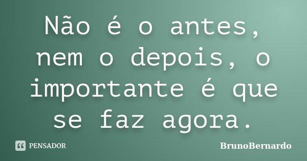 Não é o antes, nem o depois, o importante é que se faz agora.... Frase de BrunoBernardo.