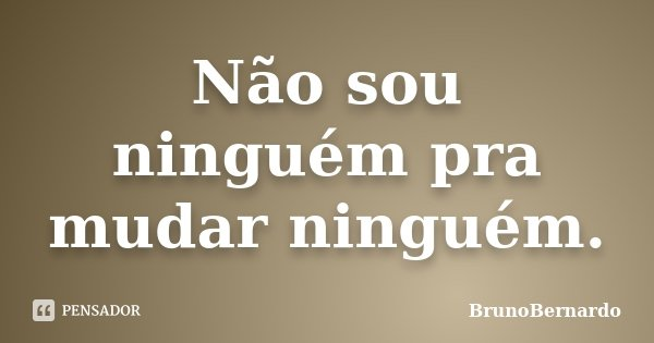 Não sou ninguém pra mudar ninguém.... Frase de BrunoBernardo.