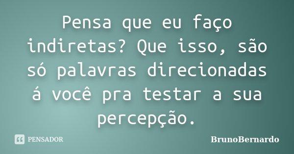 Pensa que eu faço indiretas? Que isso, são só palavras direcionadas á você pra testar a sua percepção.... Frase de BrunoBernardo.