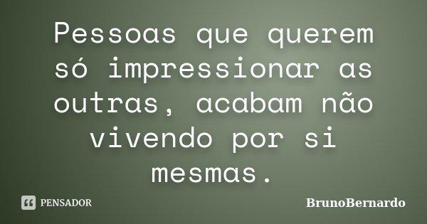 Pessoas que querem só impressionar as outras, acabam não vivendo por si mesmas.... Frase de BrunoBernardo.