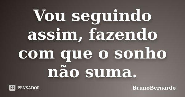 Vou seguindo assim, fazendo com que o sonho não suma.... Frase de BrunoBernardo.