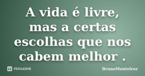 A vida é livre, mas a certas escolhas que nos cabem melhor .... Frase de BrunoMonteiroz.