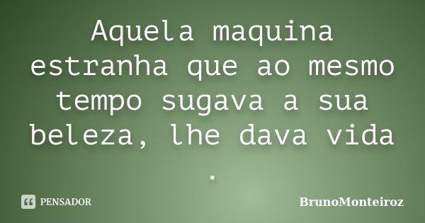 Aquela maquina estranha que ao mesmo tempo sugava a sua beleza, lhe dava vida .... Frase de BrunoMonteiroz.