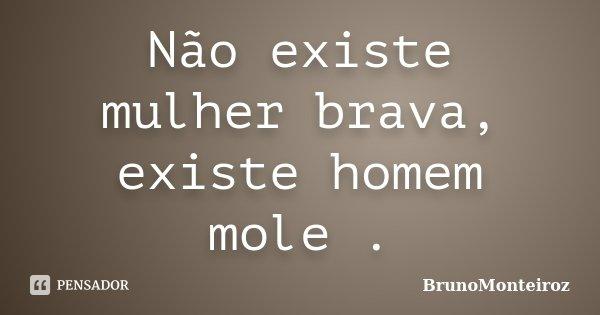 Não existe mulher brava, existe homem mole .... Frase de BrunoMonteiroz.