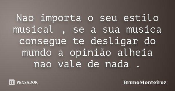 Nao importa o seu estilo musical , se a sua musica consegue te desligar do mundo a opinião alheia nao vale de nada .... Frase de BrunoMonteiroz.