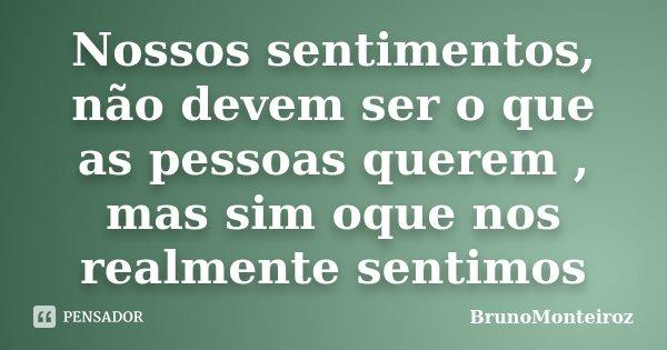 Nossos sentimentos, não devem ser o que as pessoas querem , mas sim oque nos realmente sentimos... Frase de BrunoMonteiroz.