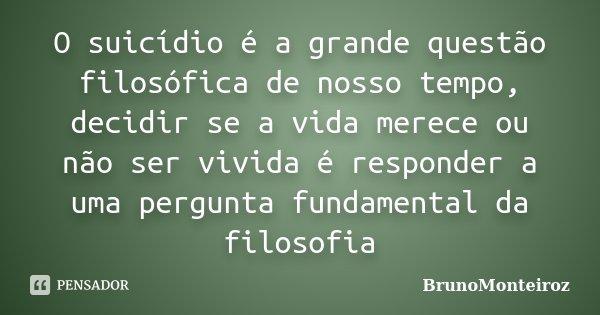 O suicídio é a grande questão filosófica de nosso tempo, decidir se a vida merece ou não ser vivida é responder a uma pergunta fundamental da filosofia... Frase de Brunomonteiroz.