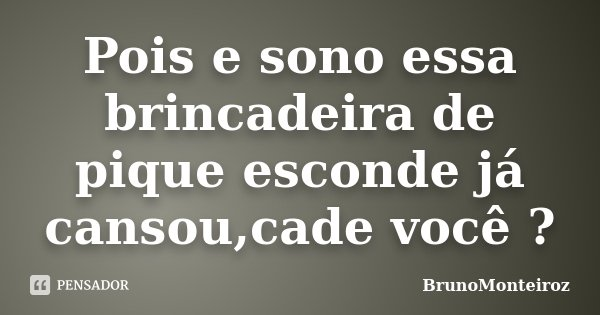 Pois e sono essa brincadeira de pique esconde já cansou,cade você ?... Frase de BrunoMonteiroz.