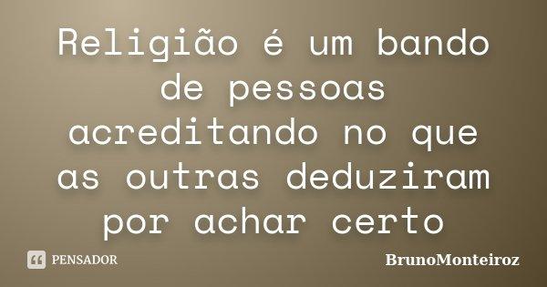 Religião é um bando de pessoas acreditando no que as outras deduziram por achar certo... Frase de Brunomonteiroz.