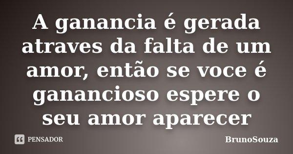 A ganancia é gerada atraves da falta de um amor, então se voce é ganancioso espere o seu amor aparecer... Frase de BrunoSouza.
