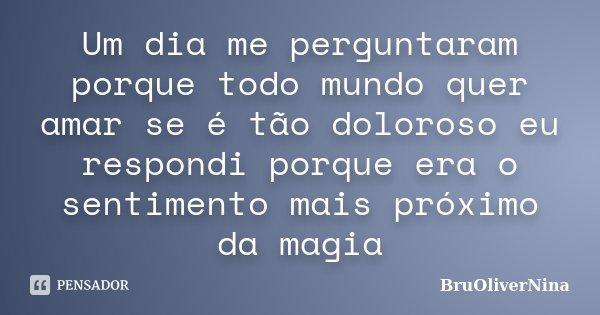 Um dia me perguntaram porque todo mundo quer amar se é tão doloroso eu respondi porque era o sentimento mais próximo da magia... Frase de BruOliverNina.