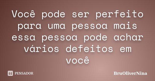 Você pode ser perfeito para uma pessoa mais essa pessoa pode achar vários defeitos em você... Frase de BruOliverNina.