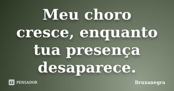 Meu choro cresce, enquanto tua presença desaparece.... Frase de Bruxanegra.