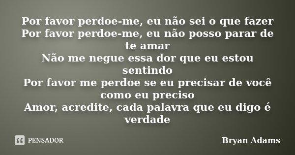 Por favor perdoe-me, eu não sei o que fazer Por favor perdoe-me, eu não posso parar de te amar Não me negue essa dor que eu estou sentindo Por favor me perdoe s... Frase de Bryan Adams.