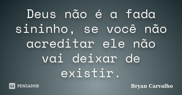Deus não é a fada sininho, se você não acreditar ele não vai deixar de existir.... Frase de Bryan Carvalho.