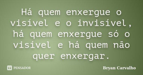 Há quem enxergue o visível e o invisível, há quem enxergue só o visível e há quem não quer enxergar.... Frase de Bryan Carvalho.