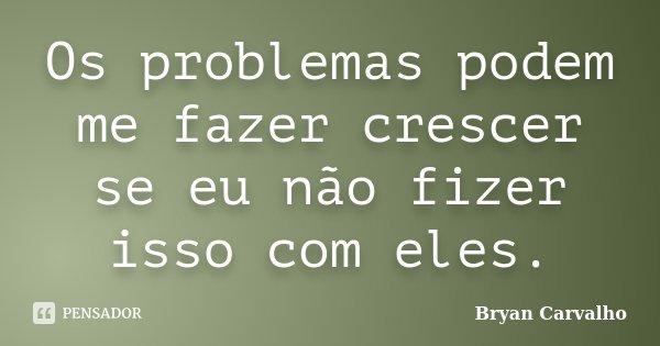 Os problemas podem me fazer crescer se eu não fizer isso com eles.... Frase de Bryan Carvalho.
