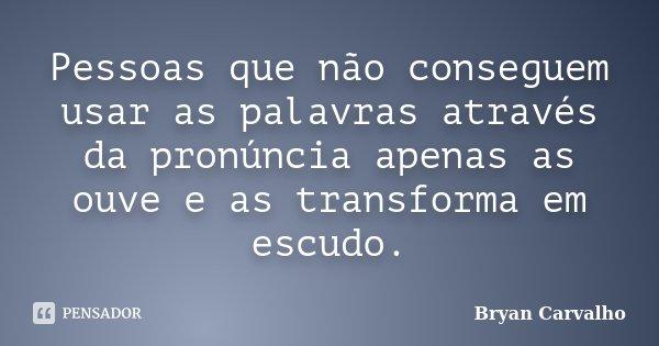 Pessoas que não conseguem usar as palavras através da pronúncia apenas as ouve e as transforma em escudo.... Frase de Bryan Carvalho.