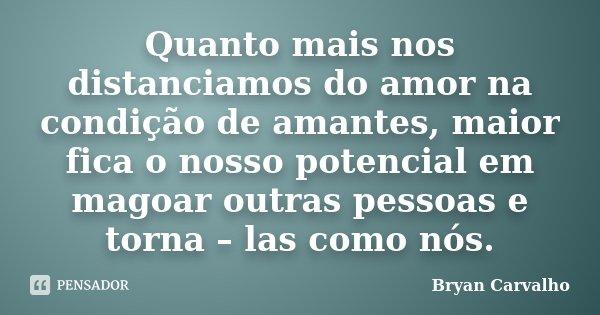 Quanto mais nos distanciamos do amor na condição de amantes, maior fica o nosso potencial em magoar outras pessoas e torna – las como nós.... Frase de Bryan Carvalho.