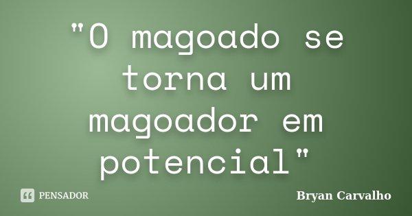 """""""O magoado se torna um magoador em potencial""""... Frase de Bryan Carvalho."""