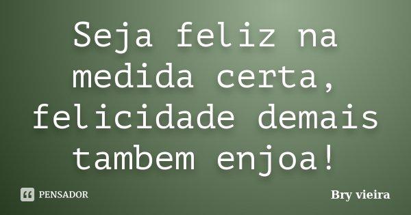 Seja feliz na medida certa, felicidade demais tambem enjoa!... Frase de Bry vieira.
