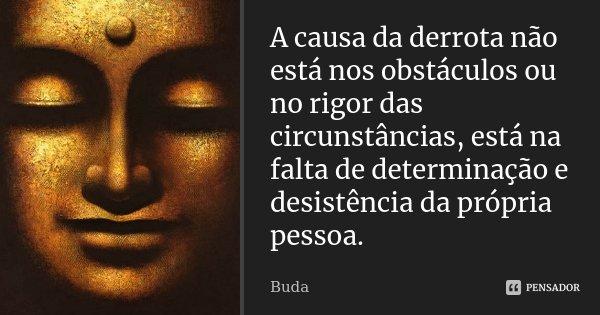 A causa da derrota não está nos obstáculos ou no rigor das circunstâncias, está na falta de determinação e desistência da própria pessoa.... Frase de Buda.