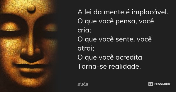 A lei da mente é implacável. O que você pensa, você cria; O que você sente, você atrai; O que você acredita Torna-se realidade.... Frase de Buda.