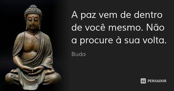 A paz vem de dentro de você mesmo. Não a procure à sua volta.... Frase de Buda.