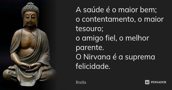 A saúde é o maior bem; o contentamento, o maior tesouro; o amigo fiel, o melhor parente. O Nirvana é a suprema felicidade.... Frase de Buda.