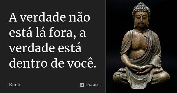 A verdade não está lá fora, a verdade está dentro de você.... Frase de Buda.