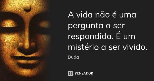 A vida não é uma pergunta a ser respondida. É um mistério a ser vivido.... Frase de Buda.