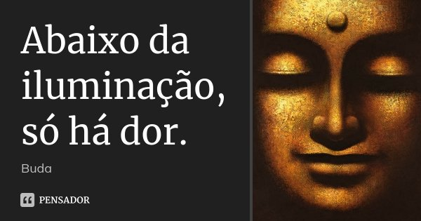 Abaixo da iluminação, só há dor.... Frase de Buda.