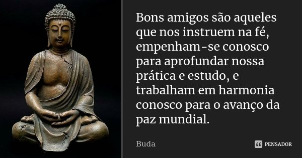 Bons amigos são aqueles que nos instruem na fé, empenham-se conosco para aprofundar nossa prática e estudo, e trabalham em harmonia conosco para o avanço da paz... Frase de Buda.