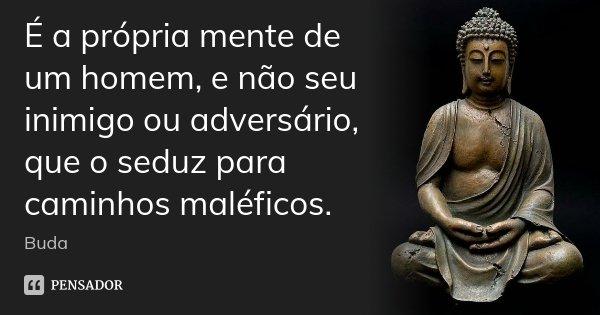 É a própria mente de um homem, e não seu inimigo ou adversário, que o seduz para caminhos maléficos.... Frase de Buda.